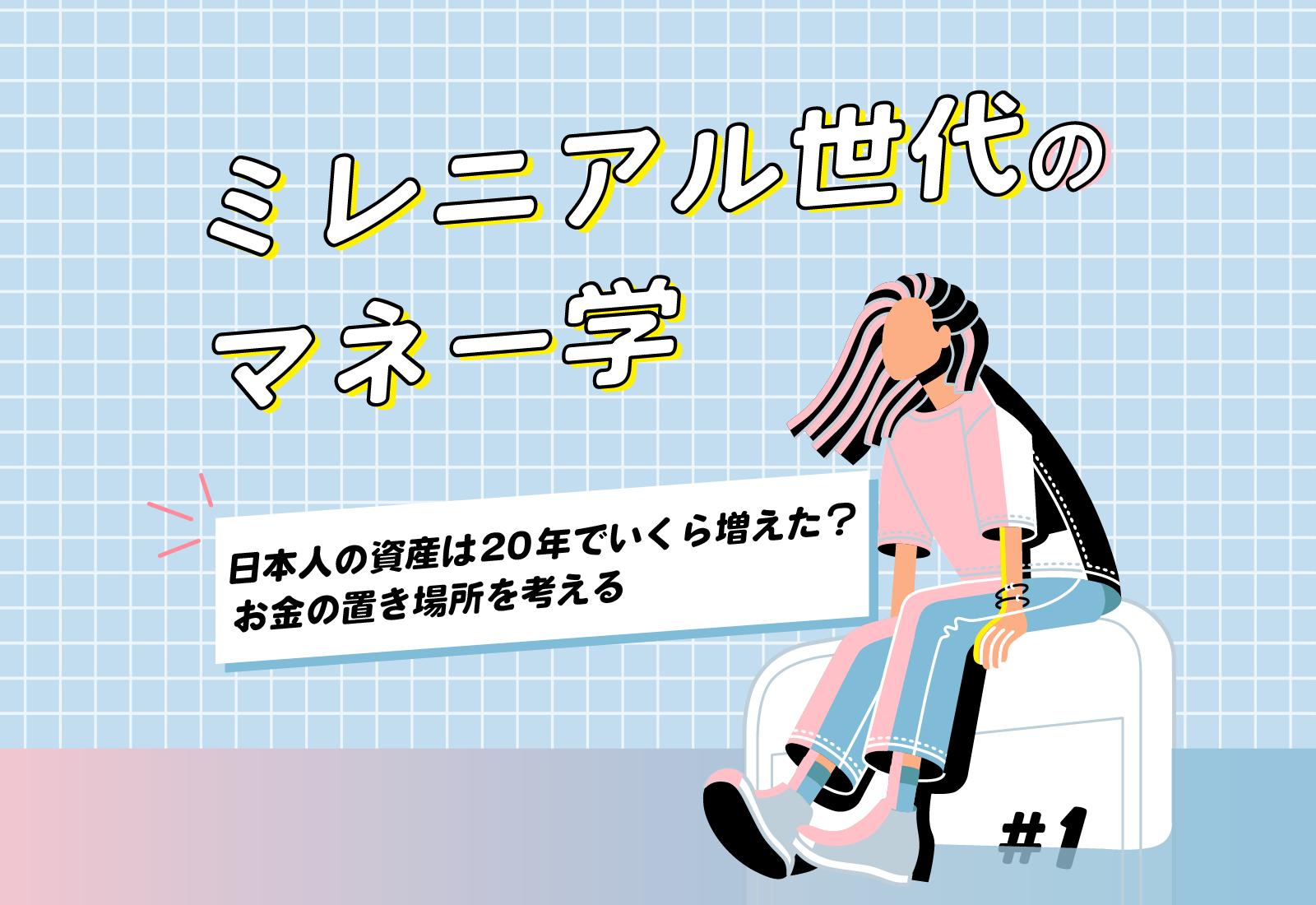 【ミレニアル世代のマネー学】日本人の資産は20年でいくら増えた? お金の置き場所を考える